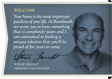 Welcome - Your home is the most important purchase of your life. At Benchmark  we want you to have something that is completely yours and I am committed to finding a  unique solution that you'll be proud of for years to come. - Steve Frucht